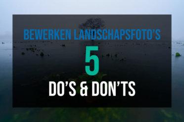 5 do's & don'ts bij het bewerken van landschapsfoto's!
